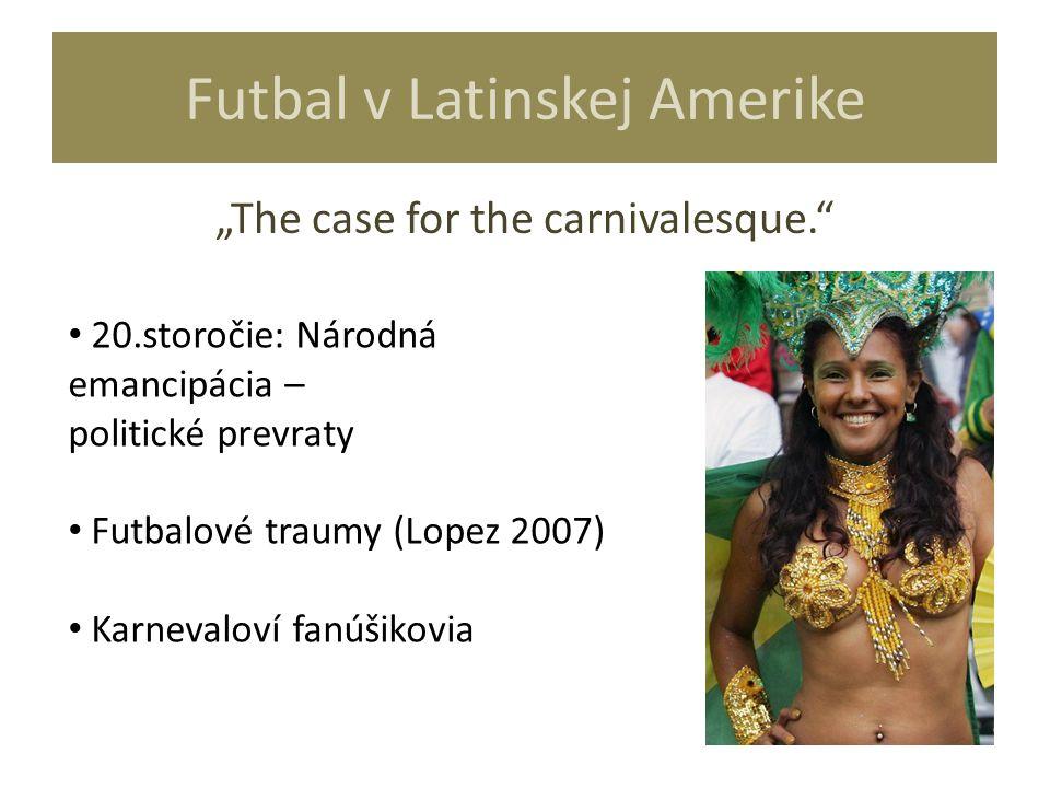 """Futbal v Latinskej Amerike """"The case for the carnivalesque."""" 20.storočie: Národná emancipácia – politické prevraty Futbalové traumy (Lopez 2007) Karne"""
