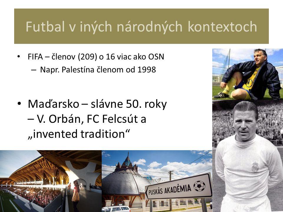 Futbal v iných národných kontextoch FIFA – členov (209) o 16 viac ako OSN – Napr. Palestína členom od 1998 Maďarsko – slávne 50. roky – V. Orbán, FC F