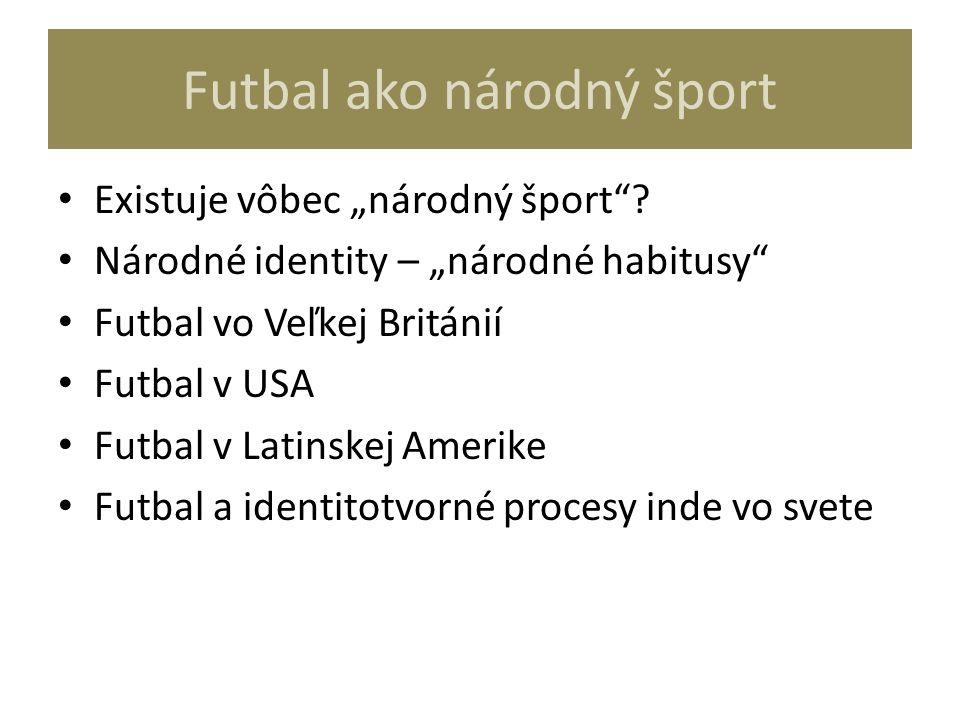 """Futbal ako národný šport Existuje vôbec """"národný šport""""? Národné identity – """"národné habitusy"""" Futbal vo Veľkej Británií Futbal v USA Futbal v Latinsk"""