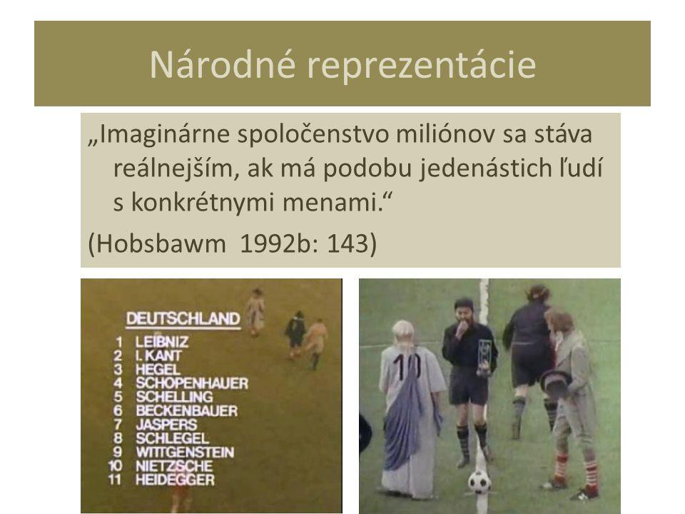 """Národné reprezentácie """"Imaginárne spoločenstvo miliónov sa stáva reálnejším, ak má podobu jedenástich ľudí s konkrétnymi menami."""" (Hobsbawm 1992b: 143"""