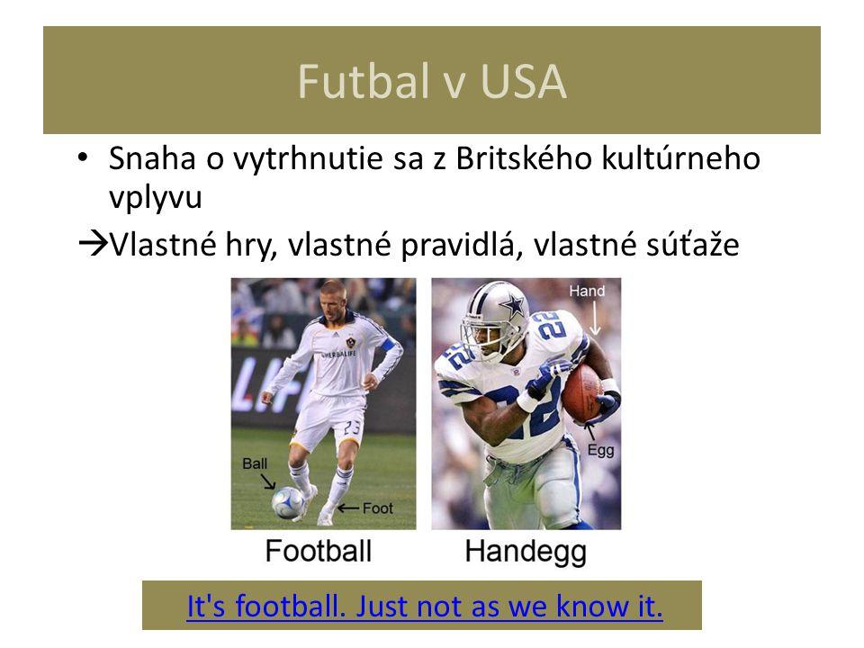 Futbal v USA Snaha o vytrhnutie sa z Britského kultúrneho vplyvu  Vlastné hry, vlastné pravidlá, vlastné súťaže It's football. Just not as we know it