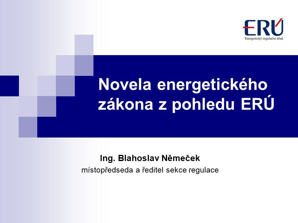 Novela energetického zákona z pohledu ERÚ Ing. Blahoslav Němeček místopředseda a ředitel sekce regulace