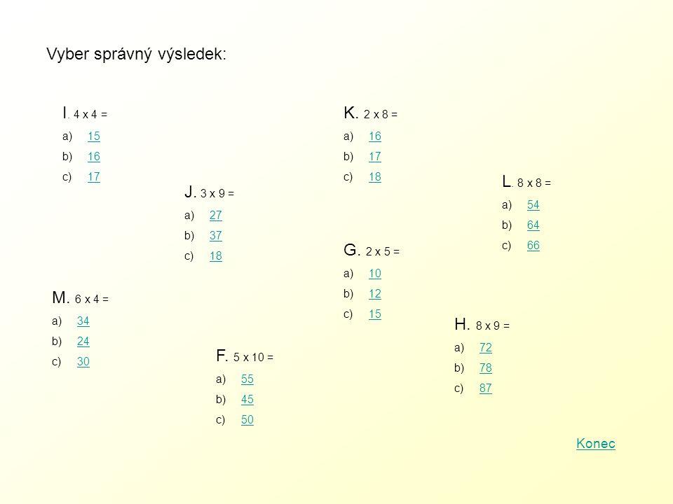 Vyber správný výsledek: I. 4 x 4 = a) 1515 b) 1616 c) 1717 J. 3 x 9 = a)2727 b)3737 c)1818 K. 2 x 8 = a)1616 b)1717 c)1818 L. 8 x 8 = a)5454 b)6464 c)