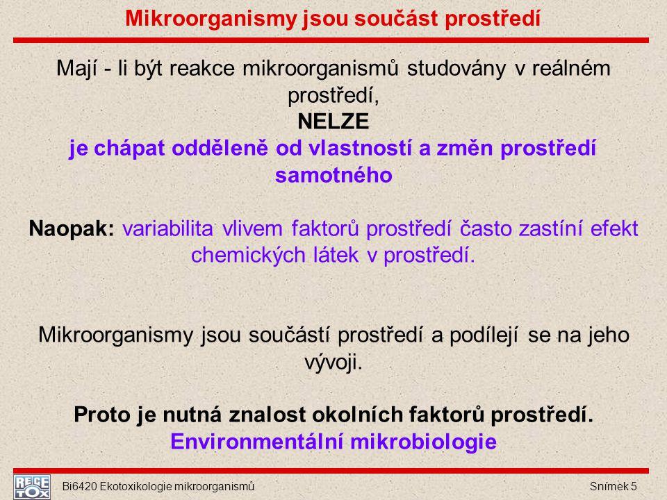 Bi6420 Ekotoxikologie mikroorganismů Snímek 5 Mají - li být reakce mikroorganismů studovány v reálném prostředí, NELZE je chápat odděleně od vlastnost