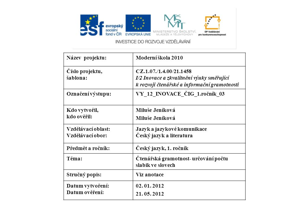 Název projektu:Moderní škola 2010 Číslo projektu, šablona: CZ.1.07./1.4.00/21.1458 I/2 Inovace a zkvalitnění výuky směřující k rozvoji čtenářské a informační gramotnosti Označení výstupu:VY_12_INOVACE_ČIG_1.ročník_03 Kdo vytvořil, kdo ověřil: Miluše Jeníková Vzdělávací oblast: Vzdělávací obor: Jazyk a jazykové komunikace Český jazyk a literatura Předmět a ročník:Český jazyk, 1.