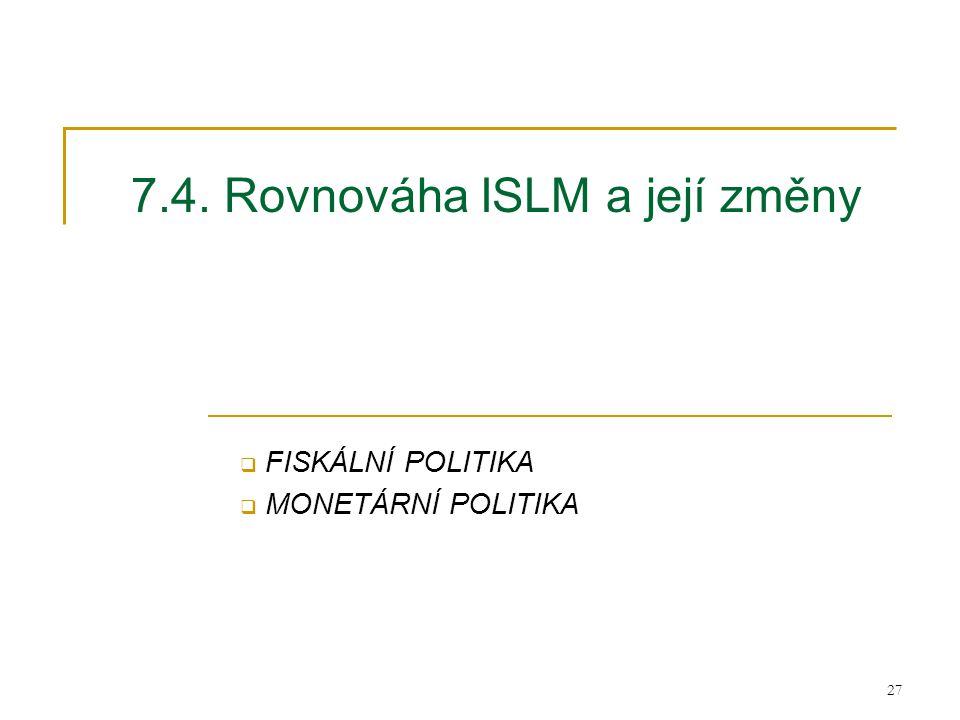 27 7.4. Rovnováha ISLM a její změny  FISKÁLNÍ POLITIKA  MONETÁRNÍ POLITIKA