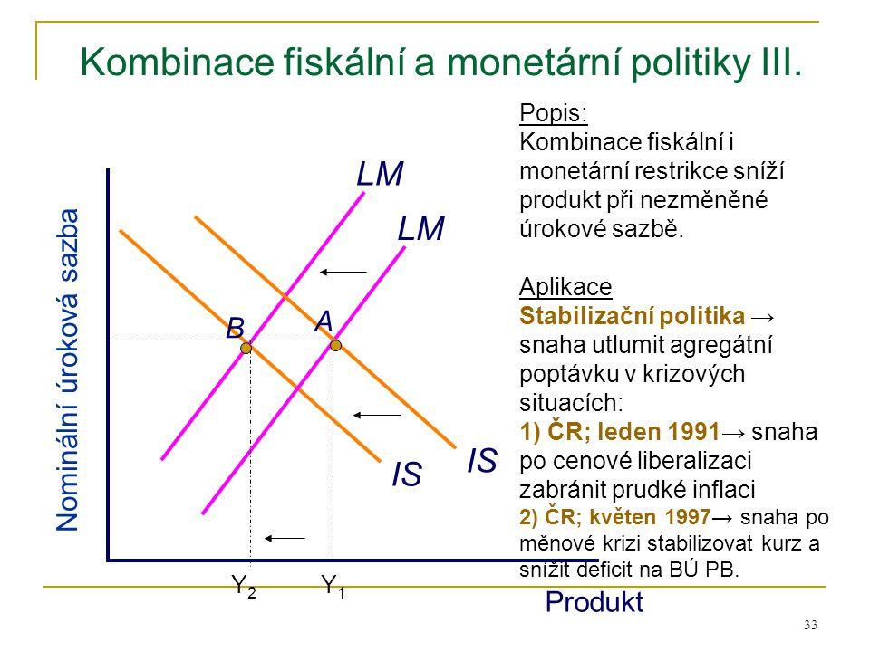 33 Kombinace fiskální a monetární politiky III. IS LM Produkt Nominální úroková sazba LM Popis: Kombinace fiskální i monetární restrikce sníží produkt