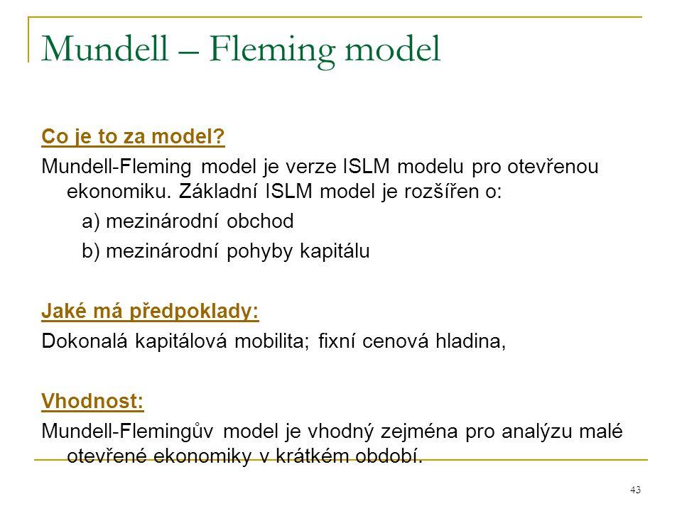 43 Mundell – Fleming model Co je to za model? Mundell-Fleming model je verze ISLM modelu pro otevřenou ekonomiku. Základní ISLM model je rozšířen o: a
