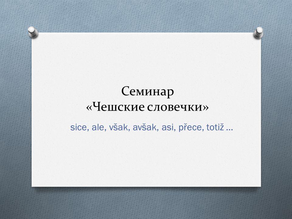 Семинар «Чешские словечки» sice, ale, však, avšak, asi, přece, totiž...