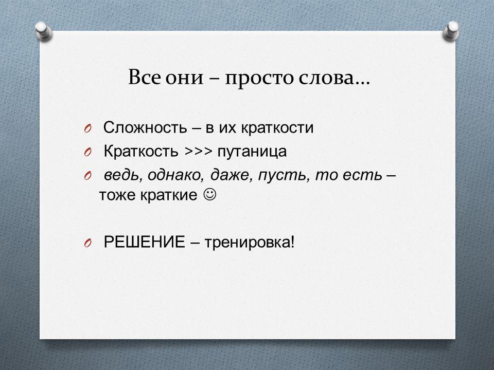 Все они – просто слова… O Сложность – в их краткости O Краткость >>> путаница O ведь, однако, даже, пусть, то есть – тоже краткие O РЕШЕНИЕ – тренировка !