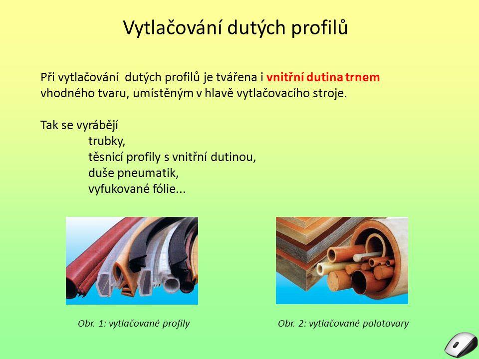 Vytlačování dutých profilů Při vytlačování dutých profilů je tvářena i vnitřní dutina trnem vhodného tvaru, umístěným v hlavě vytlačovacího stroje. Ta