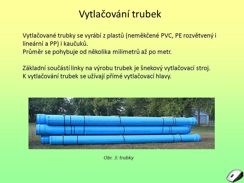 Vytlačování trubek Vytlačované trubky se vyrábí z plastů (neměkčené PVC, PE rozvětvený i lineární a PP) i kaučuků. Průměr se pohybuje od několika mili
