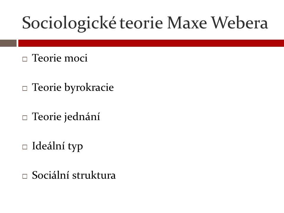 Sociologické teorie Maxe Webera  Teorie moci  Teorie byrokracie  Teorie jednání  Ideální typ  Sociální struktura