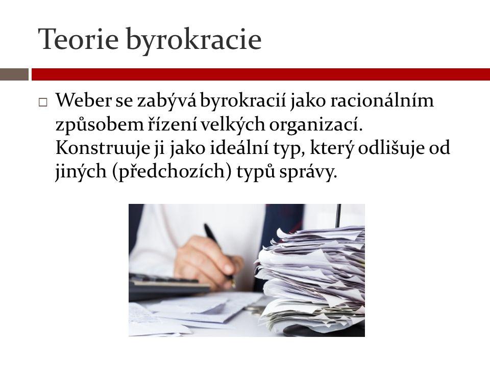 Teorie byrokracie  Weber se zabývá byrokracií jako racionálním způsobem řízení velkých organizací. Konstruuje ji jako ideální typ, který odlišuje od