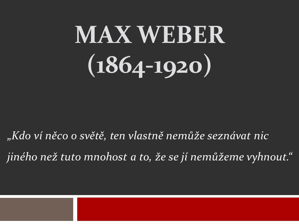 """MAX WEBER (1864-1920) """"Kdo ví něco o světě, ten vlastně nemůže seznávat nic jiného než tuto mnohost a to, že se jí nemůžeme vyhnout."""""""