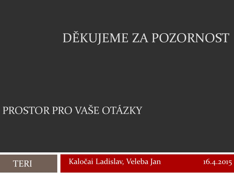 DĚKUJEME ZA POZORNOST TERI Kaločai Ladislav, Veleba Jan 16.4.2015 PROSTOR PRO VAŠE OTÁZKY