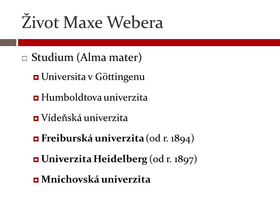 Život Maxe Webera  Studium (Alma mater)  Universita v Göttingenu  Humboldtova univerzita  Vídeňská univerzita  Freiburská univerzita (od r. 1894)