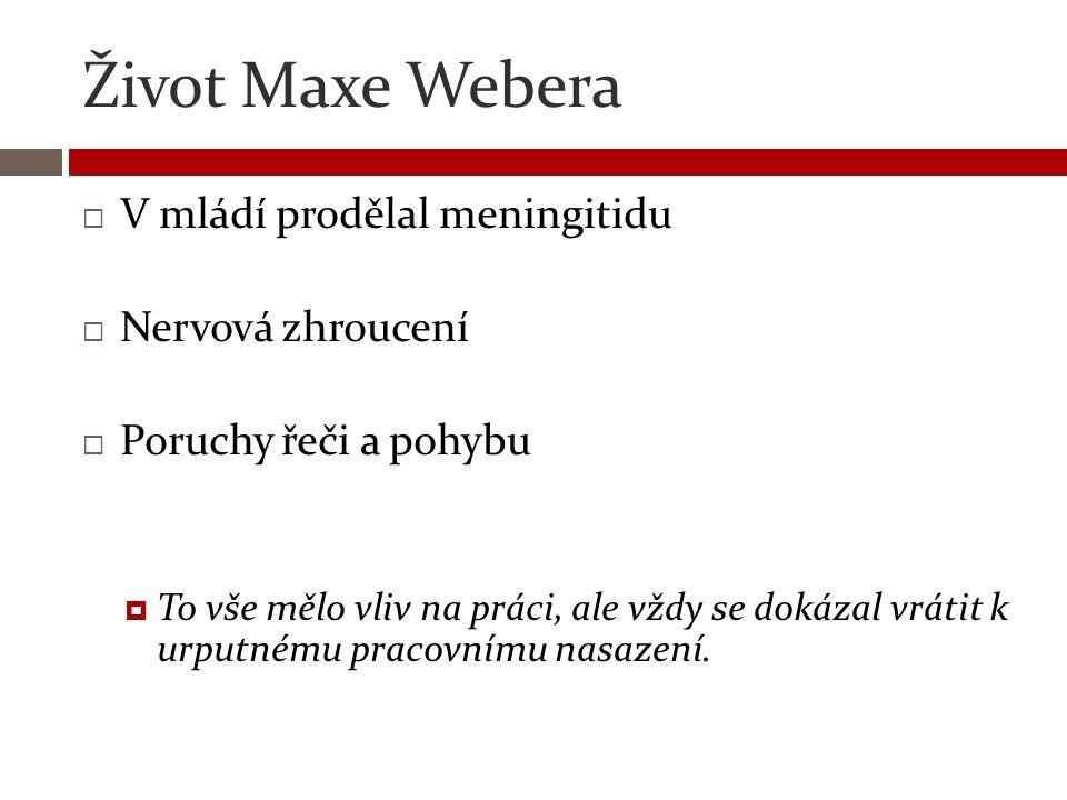 Život Maxe Webera  V mládí prodělal meningitidu  Nervová zhroucení  Poruchy řeči a pohybu  To vše mělo vliv na práci, ale vždy se dokázal vrátit k