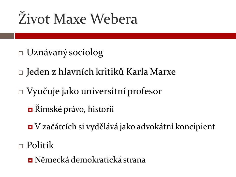Život Maxe Webera  Uznávaný sociolog  Jeden z hlavních kritiků Karla Marxe  Vyučuje jako universitní profesor  Římské právo, historii  V začátcíc