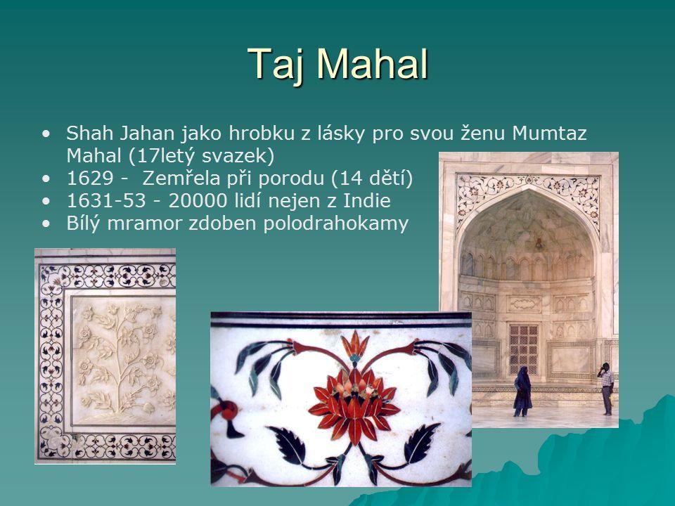 Taj Mahal Shah Jahan jako hrobku z lásky pro svou ženu Mumtaz Mahal (17letý svazek) 1629 - Zemřela při porodu (14 dětí) 1631-53 - 20000 lidí nejen z I