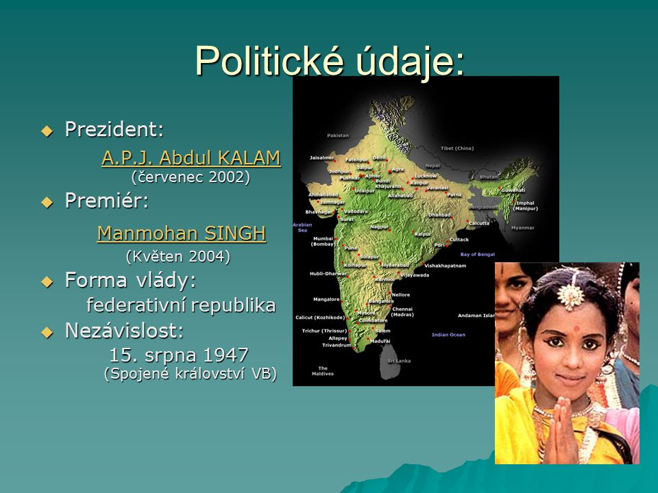 Politické údaje:  Prezident: A.P.J. Abdul KALAM (červenec 2002) A.P.J. Abdul KALAM (červenec 2002)A.P.J. Abdul KALAMA.P.J. Abdul KALAM  Premiér: Man