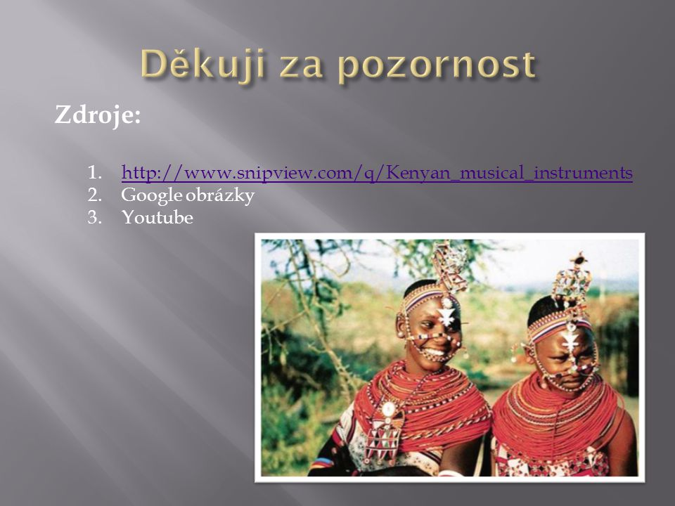 Zdroje: 1.http://www.snipview.com/q/Kenyan_musical_instrumentshttp://www.snipview.com/q/Kenyan_musical_instruments 2.Google obrázky 3.Youtube