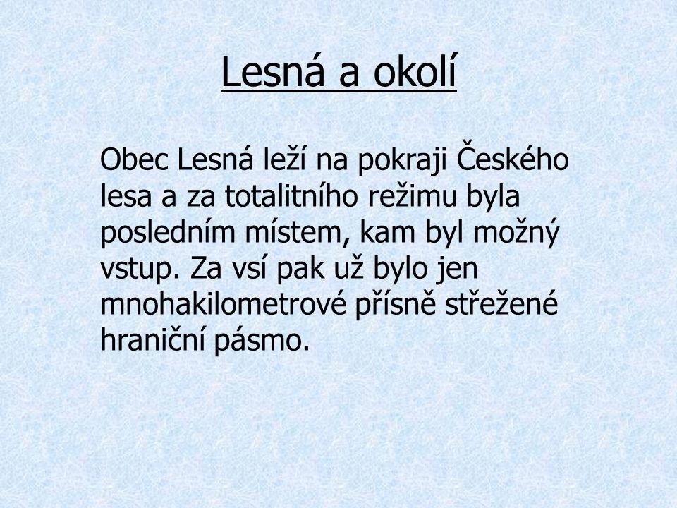 Lesná a okolí Obec Lesná leží na pokraji Českého lesa a za totalitního režimu byla posledním místem, kam byl možný vstup. Za vsí pak už bylo jen mnoha