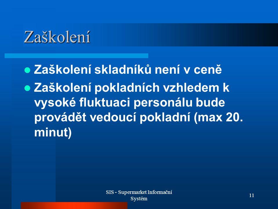 SIS - Supermarket Informační Systém 11 Zaškolení Zaškolení skladníků není v ceně Zaškolení pokladních vzhledem k vysoké fluktuaci personálu bude provádět vedoucí pokladní (max 20.