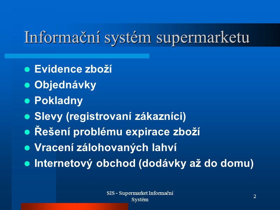 SIS - Supermarket Informační Systém 3 Analytické funkce systému Analýzy prodejů (hodina,den, měsíc, rok) Optimalizace nákupů Systém registrační pokladny Kontrola práce pokladních (čas, výkonnost)
