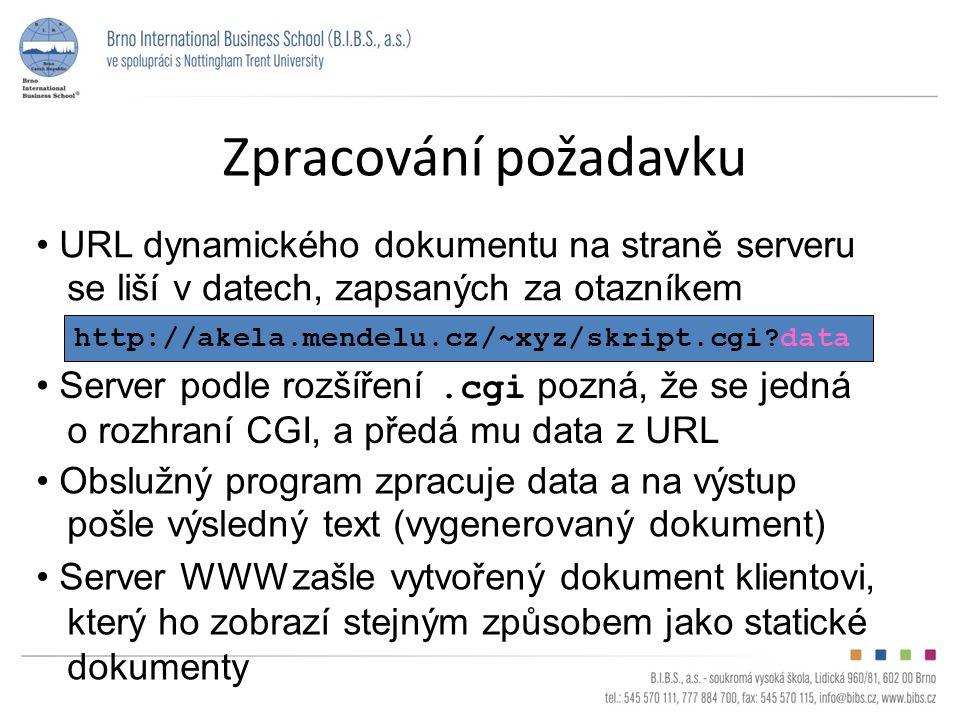 Zpracování požadavku http://akela.mendelu.cz/~xyz/skript.cgi?data URL dynamického dokumentu na straně serveru se liší v datech, zapsaných za otazníkem Server podle rozšíření.cgi pozná, že se jedná o rozhraní CGI, a předá mu data z URL Obslužný program zpracuje data a na výstup pošle výsledný text (vygenerovaný dokument) Server WWW zašle vytvořený dokument klientovi, který ho zobrazí stejným způsobem jako statické dokumenty