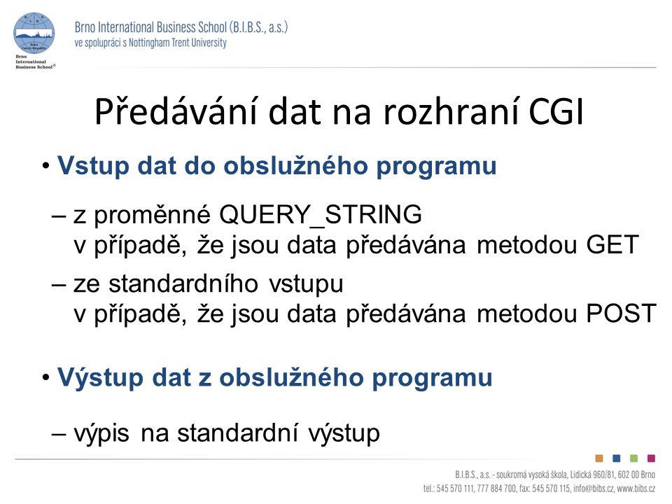 Předávání dat na rozhraní CGI Vstup dat do obslužného programu – z proměnné QUERY_STRING v případě, že jsou data předávána metodou GET – ze standardního vstupu v případě, že jsou data předávána metodou POST Výstup dat z obslužného programu – výpis na standardní výstup