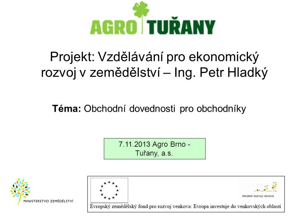 Projekt: Vzdělávání pro ekonomický rozvoj v zemědělství – Ing. Petr Hladký 7.11.2013 Agro Brno - Tuřany, a.s. Téma: Obchodní dovednosti pro obchodníky