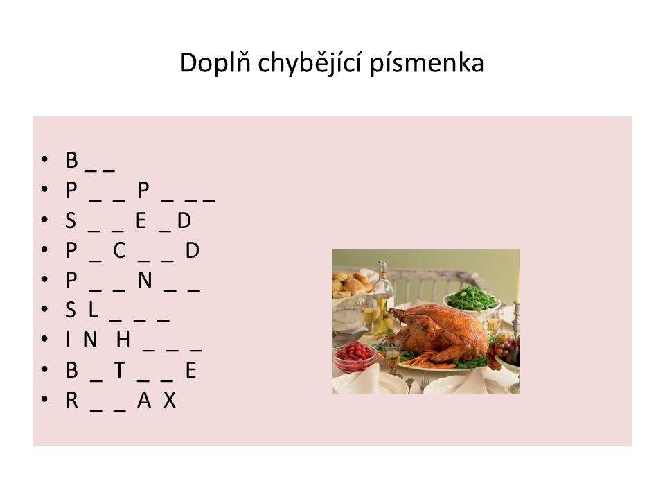 Doplň chybějící písmenka B _ _ P _ _ P _ _ _ S _ _ E _ D P _ C _ _ D P _ _ N _ _ S L _ _ _ I N H _ _ _ B _ T _ _ E R _ _ A X