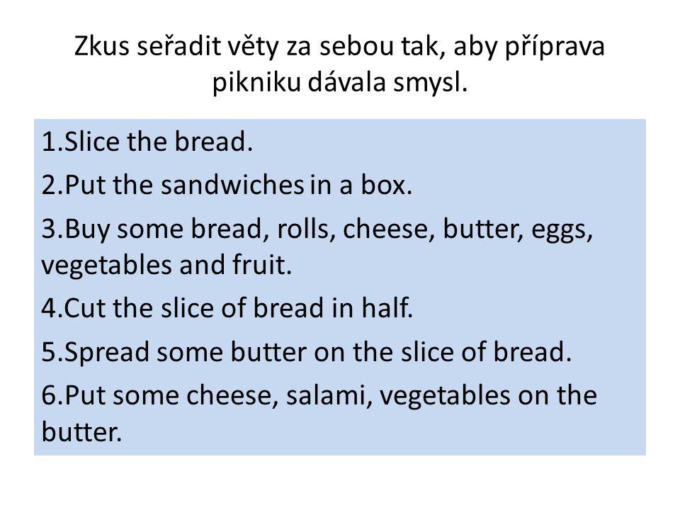 Zkus seřadit věty za sebou tak, aby příprava pikniku dávala smysl. 1.Slice the bread. 2.Put the sandwiches in a box. 3.Buy some bread, rolls, cheese,