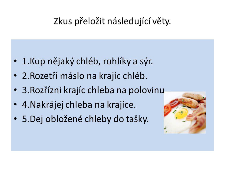 Zkus přeložit následující věty. 1.Kup nějaký chléb, rohlíky a sýr. 2.Rozetři máslo na krajíc chléb. 3.Rozřízni krajíc chleba na polovinu. 4.Nakrájej c