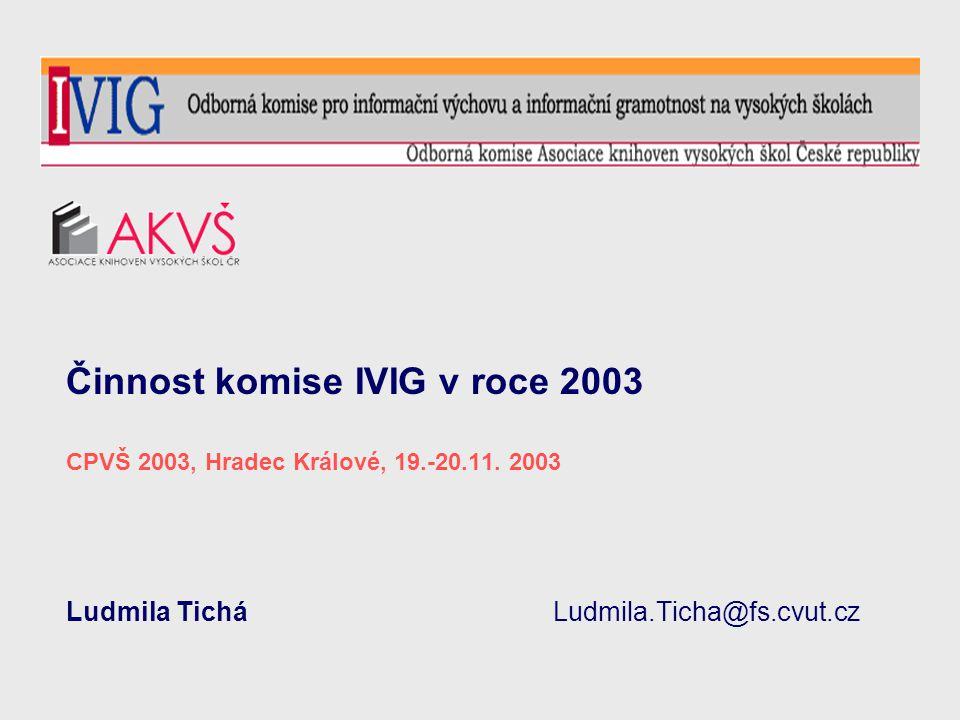 Činnost komise IVIG v roce 2003 CPVŠ 2003, Hradec Králové, 19.-20.11. 2003 Ludmila Tichá Ludmila.Ticha@fs.cvut.cz