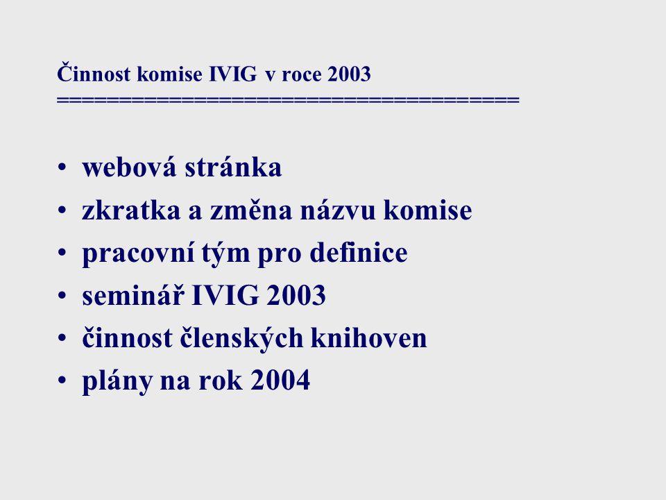 Činnost komise IVIG v roce 2003 ===================================== webová stránka zkratka a změna názvu komise pracovní tým pro definice seminář IVIG 2003 činnost členských knihoven plány na rok 2004