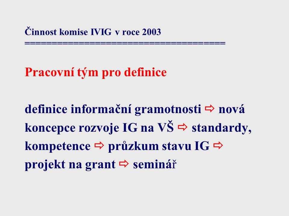 Činnost komise IVIG v roce 2003 ===================================== Pracovní tým pro definice definice informační gramotnosti  nová koncepce rozvoje IG na VŠ  standardy, kompetence  průzkum stavu IG  projekt na grant  seminář