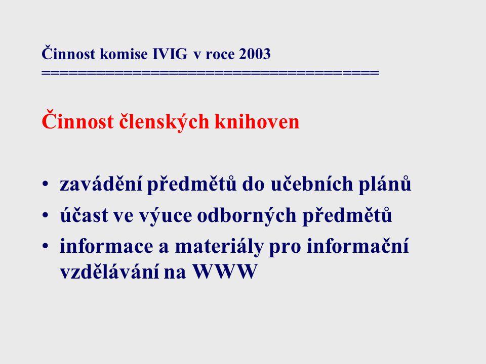 Činnost komise IVIG v roce 2003 ===================================== Činnost členských knihoven zavádění předmětů do učebních plánů účast ve výuce odborných předmětů informace a materiály pro informační vzdělávání na WWW
