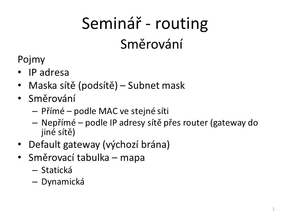 Seminář - routing Směrování Pojmy IP adresa Maska sítě (podsítě) – Subnet mask Směrování – Přímé – podle MAC ve stejné síti – Nepřímé – podle IP adres