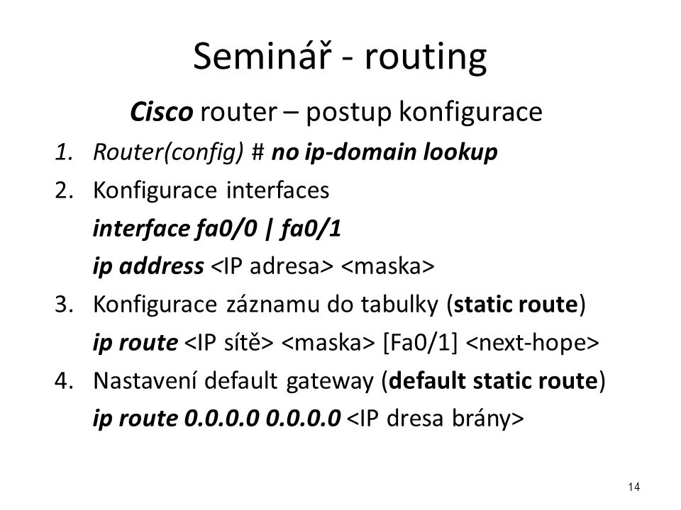 14 Cisco router – postup konfigurace 1.Router(config) # no ip-domain lookup 2.Konfigurace interfaces interface fa0/0 | fa0/1 ip address 3.Konfigurace