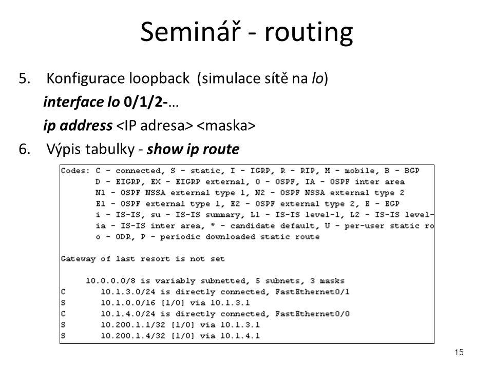 15 5.Konfigurace loopback (simulace sítě na lo) interface lo 0/1/2-… ip address 6.Výpis tabulky - show ip route Seminář - routing