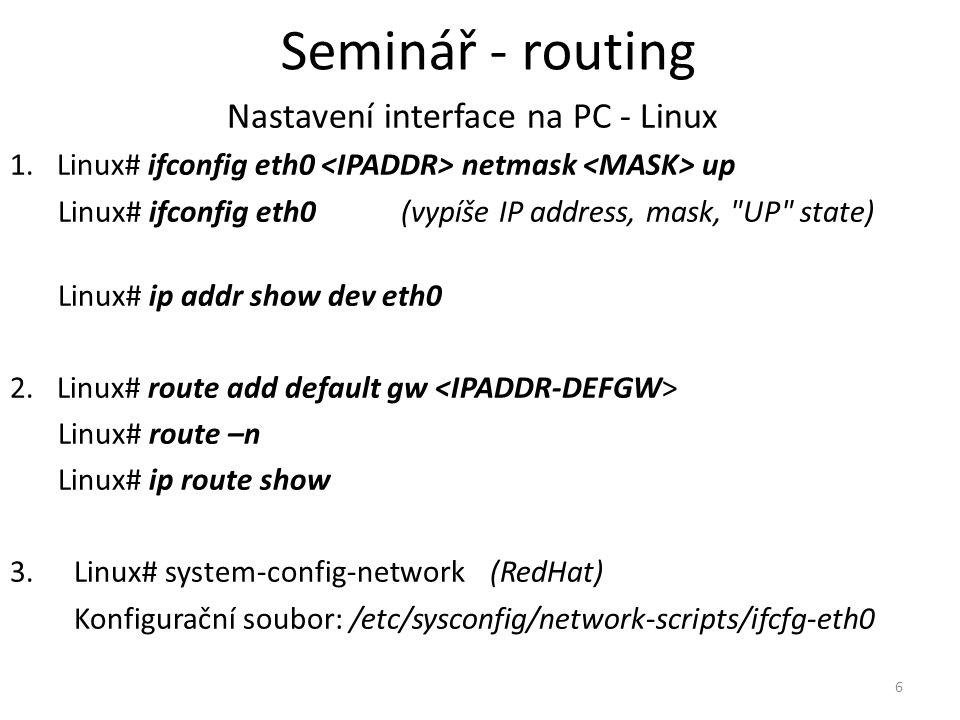 """7 Konfigurace koncových uzlů (editace minimální směrovací tabulky) Nastavení default router – Utilita route – MS Windows Přes GUI (""""Připojení k místí síti atd.) route PRINT – výpis konfigurace – Linux Nastavení IP adres na interface route add default gw route – výpis konfigurace Seminář - routing"""