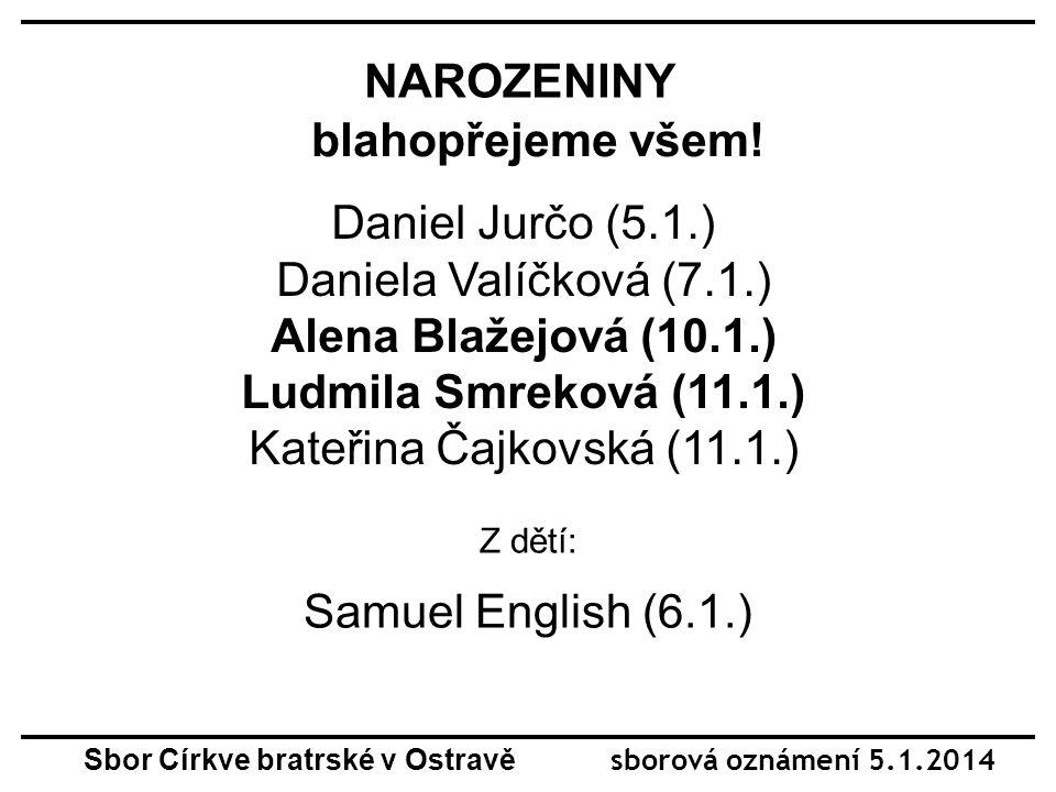 NAROZENINY blahopřejeme všem! Daniel Jurčo (5.1.) Daniela Valíčková (7.1.) Alena Blažejová (10.1.) Ludmila Smreková (11.1.) Kateřina Čajkovská (11.1.)