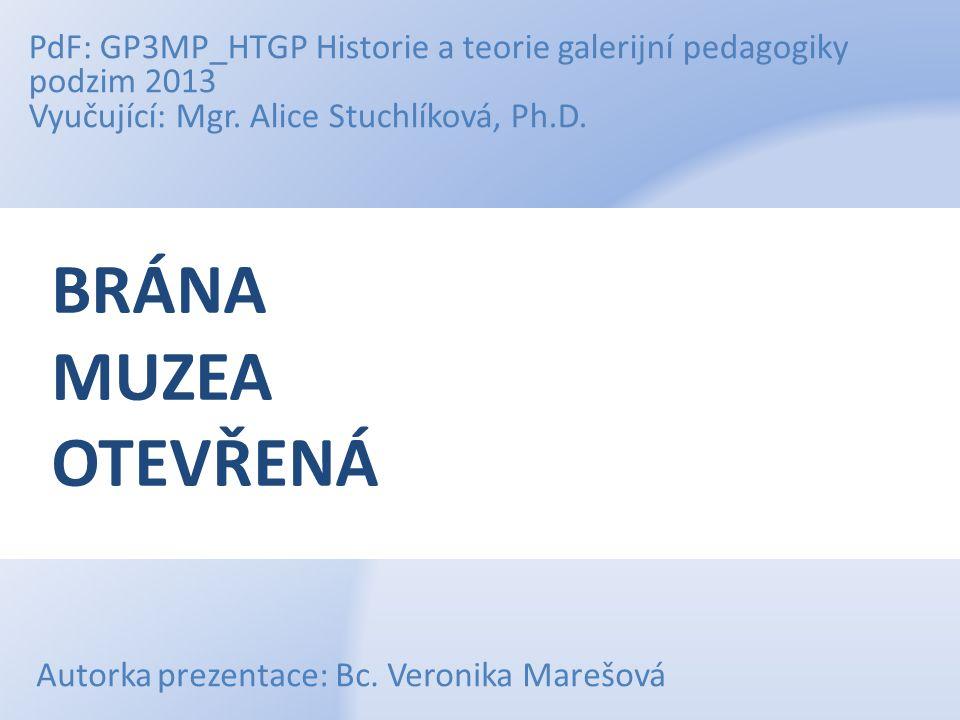 BRÁNA MUZEA OTEVŘENÁ PdF: GP3MP_HTGP Historie a teorie galerijní pedagogiky podzim 2013 Vyučující: Mgr. Alice Stuchlíková, Ph.D. Autorka prezentace: B