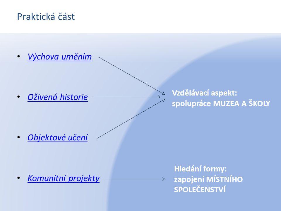 Praktická část Výchova uměním Oživená historie Objektové učení Komunitní projekty Vzdělávací aspekt: spolupráce MUZEA A ŠKOLY Hledání formy: zapojení
