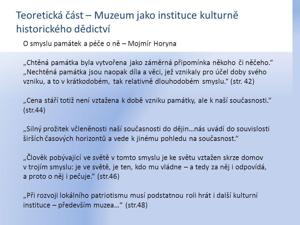 """Teoretická část – Muzeum jako instituce kulturně historického dědictví Historie v muzeum: Problémy a perspektivy – Milena Bartlová """"Kritéria tvorby sbírky jsou z tohoto pohledu dána jednak příběhem, který chcete předvést, a jednak metodami, jimiž tento příběh chceme sdělit. (str.54) """"Jestliže dnes namísto """"velkého příběhu politických a mocenských dějin či dějin idejí nabývá na zajímavosti dějiny skutečného života, potřebujeme jinak sestavit sbírky. (str."""