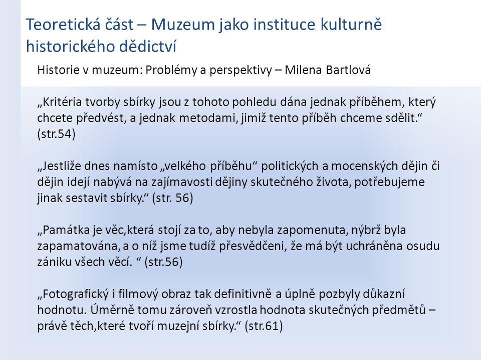 """Teoretická část – Muzeum jako instituce kulturně historického dědictví Historie v muzeum: Problémy a perspektivy – Milena Bartlová """"Kritéria tvorby sb"""