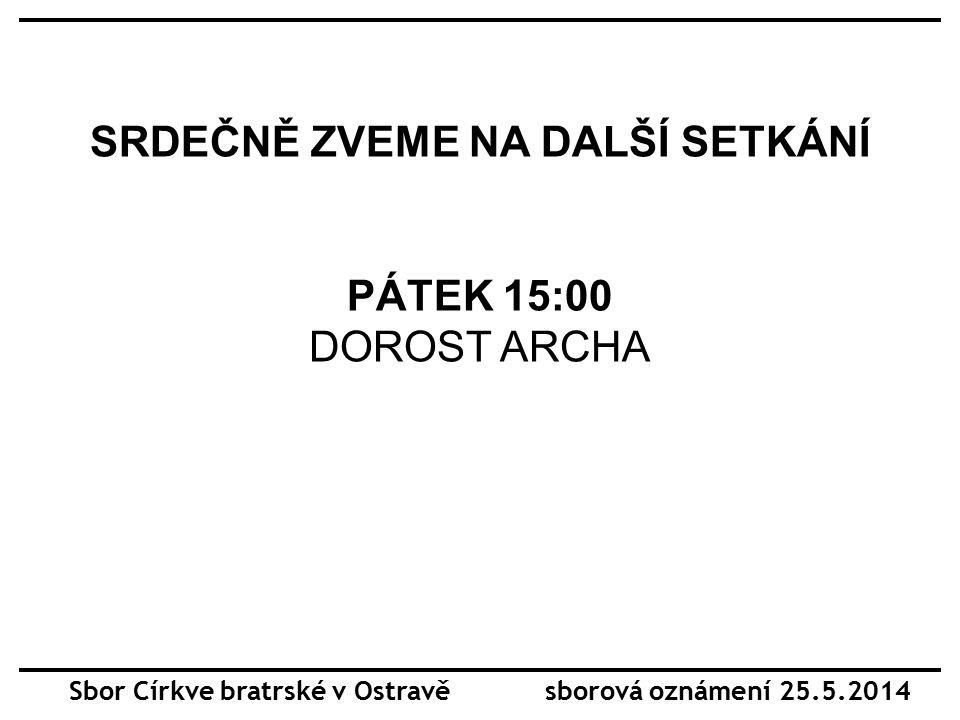 SRDEČNĚ ZVEME NA DALŠÍ SETKÁNÍ PÁTEK 15:00 DOROST ARCHA Sbor Církve bratrské v Ostravě sborová oznámení 25.5.2014