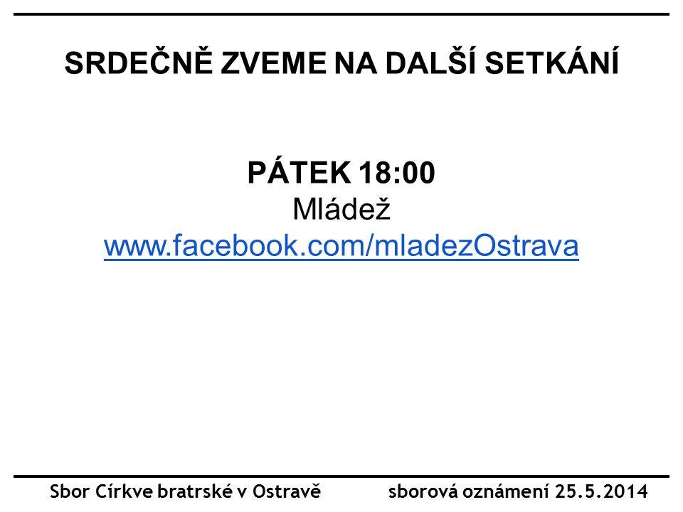 SRDEČNĚ ZVEME NA DALŠÍ SETKÁNÍ PÁTEK 18:00 Mládež www.facebook.com/mladezOstrava Sbor Církve bratrské v Ostravě sborová oznámení 25.5.2014